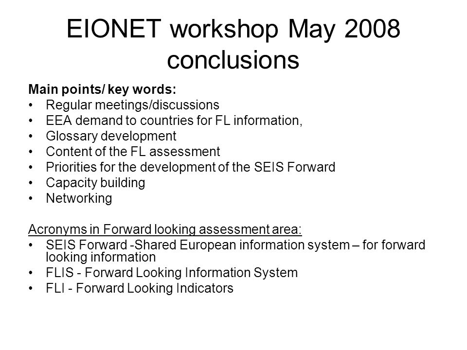 EIONET workshop May 2008 conclusions Main points/ key words: Regular meetings/discussions EEA demand to countries for FL information, Glossary development Content of the FL assessment Priorities for the development of the SEIS Forward Capacity building Networking Acronyms in Forward looking assessment area: SEIS Forward -Shared European information system – for forward looking information FLIS - Forward Looking Information System FLI - Forward Looking Indicators