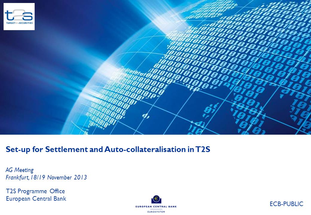 0 Set-up for Settlement and Auto-collateralisation in T2S T2S Programme Office European Central Bank AG Meeting Frankfurt, 18/19 November 2013 ECB-PUB