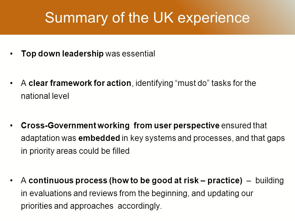 RESTRICTED Summary of the UK experience Top down leadership was essential A clear framework for action, identifying must do tasks for the national level Cross-Government working from user perspective ensured that adaptation was embedded in key systems and processes, and that gaps in priority areas could be filled A continuous process (how to be good at risk – practice) – building in evaluations and reviews from the beginning, and updating our priorities and approaches accordingly.
