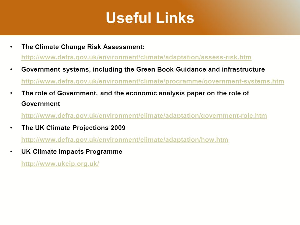 RESTRICTED Useful Links The Climate Change Risk Assessment: http://www.defra.gov.uk/environment/climate/adaptation/assess-risk.htm http://www.defra.gov.uk/environment/climate/adaptation/assess-risk.htm Government systems, including the Green Book Guidance and infrastructure http://www.defra.gov.uk/environment/climate/programme/government-systems.htm The role of Government, and the economic analysis paper on the role of Government http://www.defra.gov.uk/environment/climate/adaptation/government-role.htm The UK Climate Projections 2009 http://www.defra.gov.uk/environment/climate/adaptation/how.htm UK Climate Impacts Programme http://www.ukcip.org.uk/