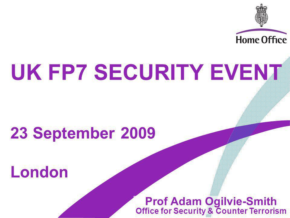 UK FP7 SECURITY EVENT Prof Adam Ogilvie-Smith Office for Security & Counter Terrorism London 23 September 2009