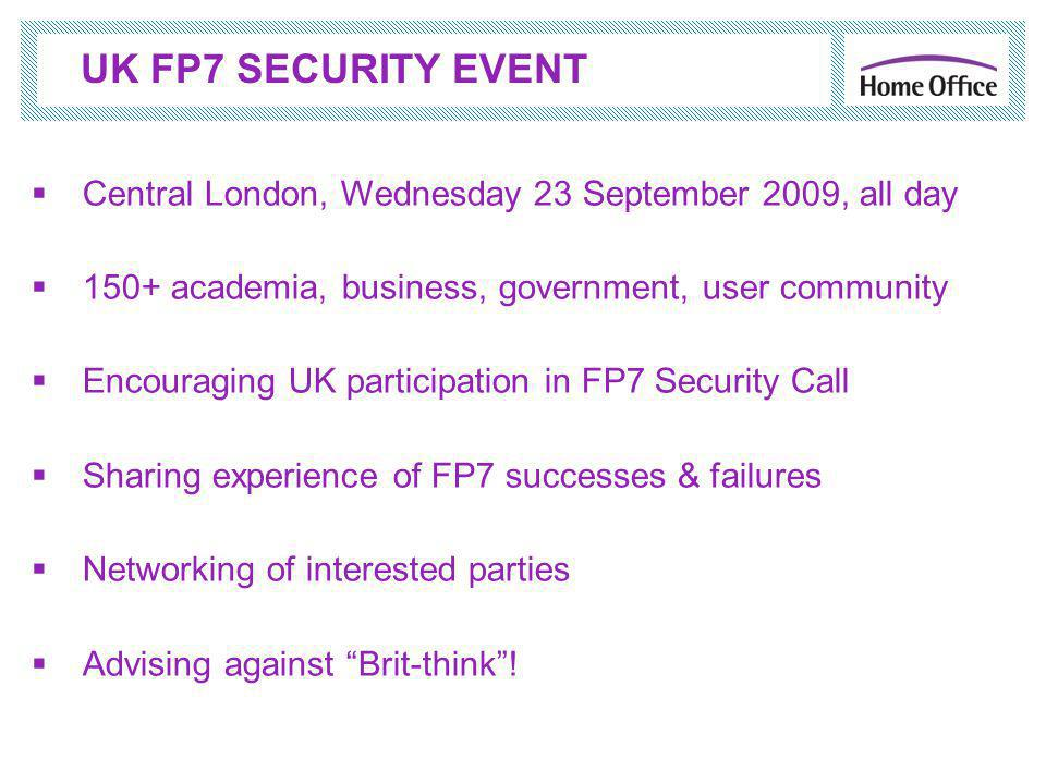  Central London, Wednesday 23 September 2009, all day  150+ academia, business, government, user community  Encouraging UK participation in FP7 Security Call  Sharing experience of FP7 successes & failures  Networking of interested parties  Advising against Brit-think .
