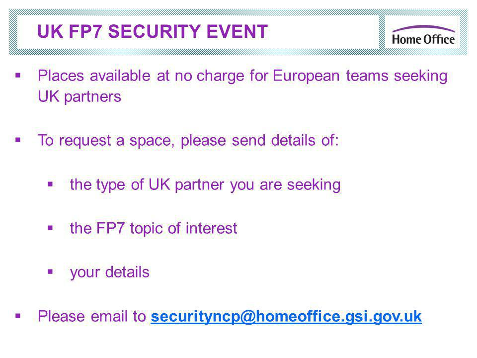  Places available at no charge for European teams seeking UK partners  To request a space, please send details of:  the type of UK partner you are seeking  the FP7 topic of interest  your details  Please email to securityncp@homeoffice.gsi.gov.uksecurityncp@homeoffice.gsi.gov.uk UK FP7 SECURITY EVENT