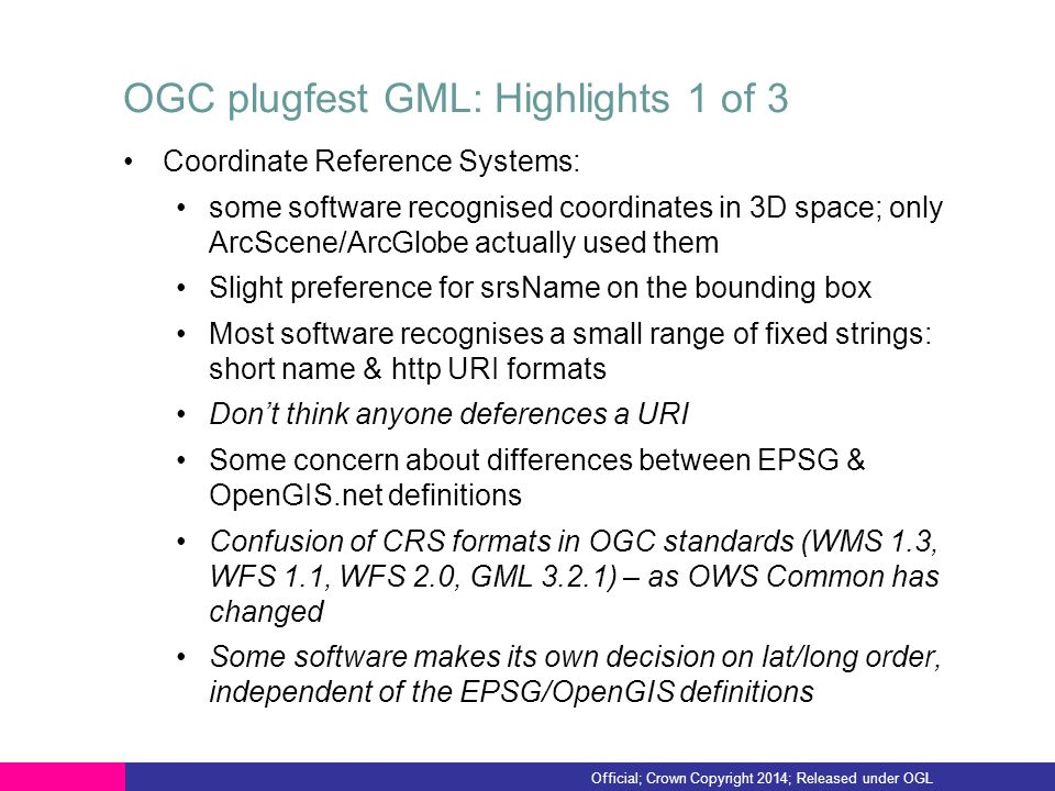 OGC plugfest GML: Highlights 1 of 3 Coordinate Reference Systems: some software recognised coordinates in 3D space; only ArcScene/ArcGlobe actually used them Slight preference for srsName on the bounding box Most software recognises a small range of fixed strings: short name & http URI formats Don't think anyone deferences a URI Some concern about differences between EPSG & OpenGIS.net definitions Confusion of CRS formats in OGC standards (WMS 1.3, WFS 1.1, WFS 2.0, GML 3.2.1) – as OWS Common has changed Some software makes its own decision on lat/long order, independent of the EPSG/OpenGIS definitions Official; Crown Copyright 2014; Released under OGL