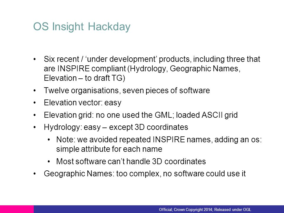 OS Insight Hackday Six recent / 'under development' products, including three that are INSPIRE compliant (Hydrology, Geographic Names, Elevation – to draft TG) Twelve organisations, seven pieces of software Elevation vector: easy Elevation grid: no one used the GML; loaded ASCII grid Hydrology: easy – except 3D coordinates Note: we avoided repeated INSPIRE names, adding an os: simple attribute for each name Most software can't handle 3D coordinates Geographic Names: too complex, no software could use it Official; Crown Copyright 2014; Released under OGL