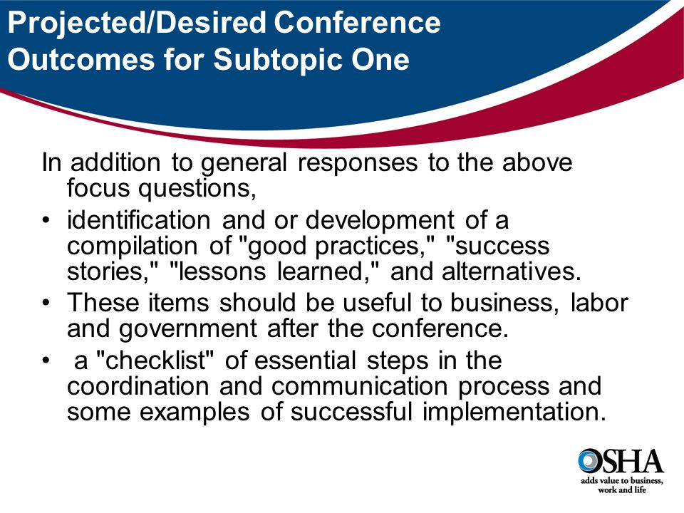Projected/Desired Conference Outcomes for Subtopic One In addition to general responses to the above focus questions, identification and or development of a compilation of good practices, success stories, lessons learned, and alternatives.
