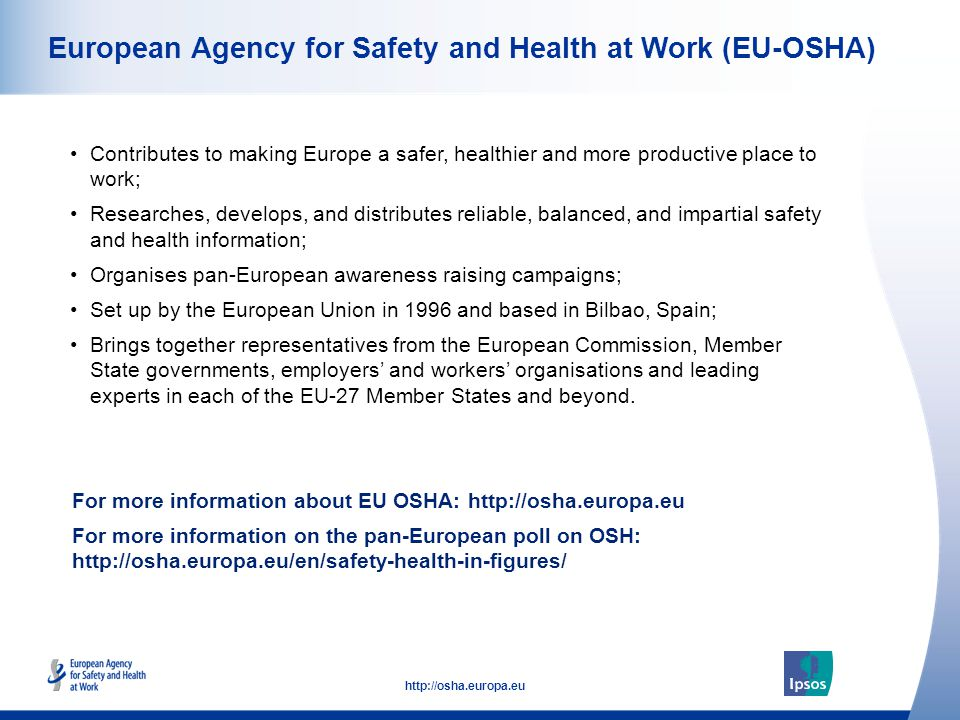 36 http://osha.europa.eu European Agency for Safety and Health at Work (EU-OSHA) Contributes to making Europe a safer, healthier and more productive place to work; Researches, develops, and distributes reliable, balanced, and impartial safety and health information; Organises pan-European awareness raising campaigns; Set up by the European Union in 1996 and based in Bilbao, Spain; Brings together representatives from the European Commission, Member State governments, employers' and workers' organisations and leading experts in each of the EU-27 Member States and beyond.
