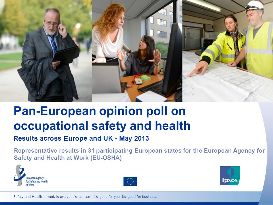 2 http://osha.europa.eu Opinion poll design Universe: Full-time, part-time and self-employed workers aged 18+ with usual country of residence and in the respective language Sample: Representative sample in each of the 31 participating European countries Weighting: Data weighted to reflect working population by age, gender and region.