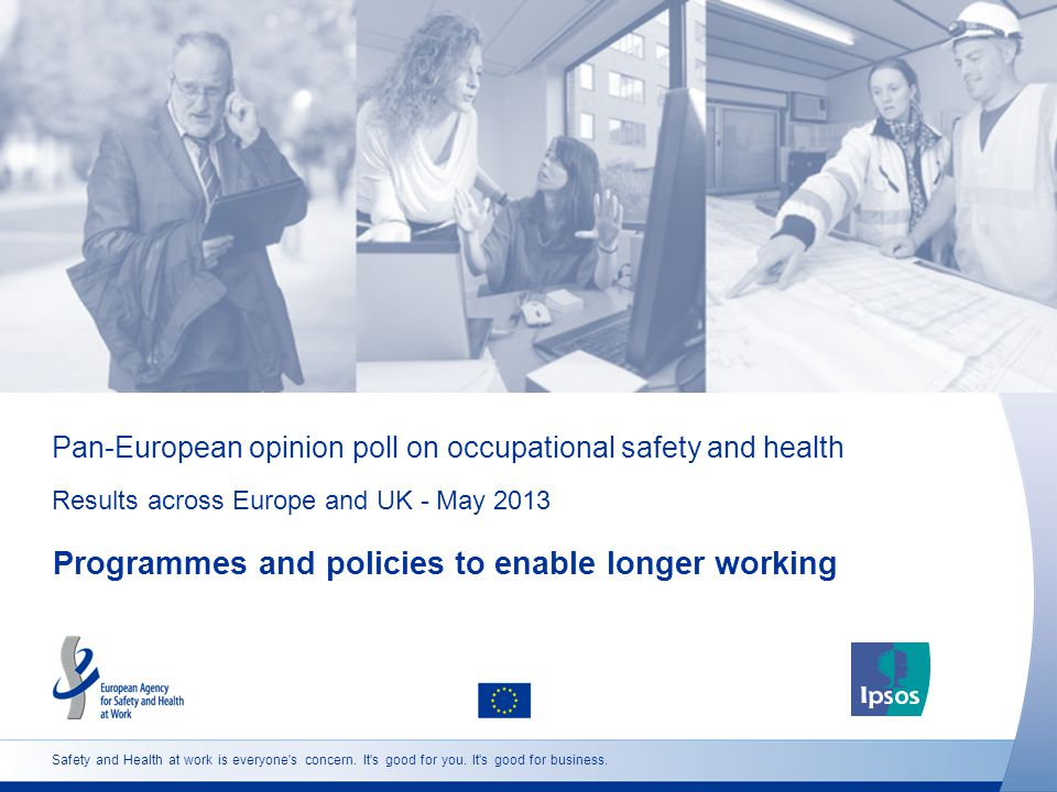 Pan-European opinion poll on occupational safety and health Results across Europe and UK - May 2013 Programmes and policies to enable longer working Safety and Health at work is everyone s concern.