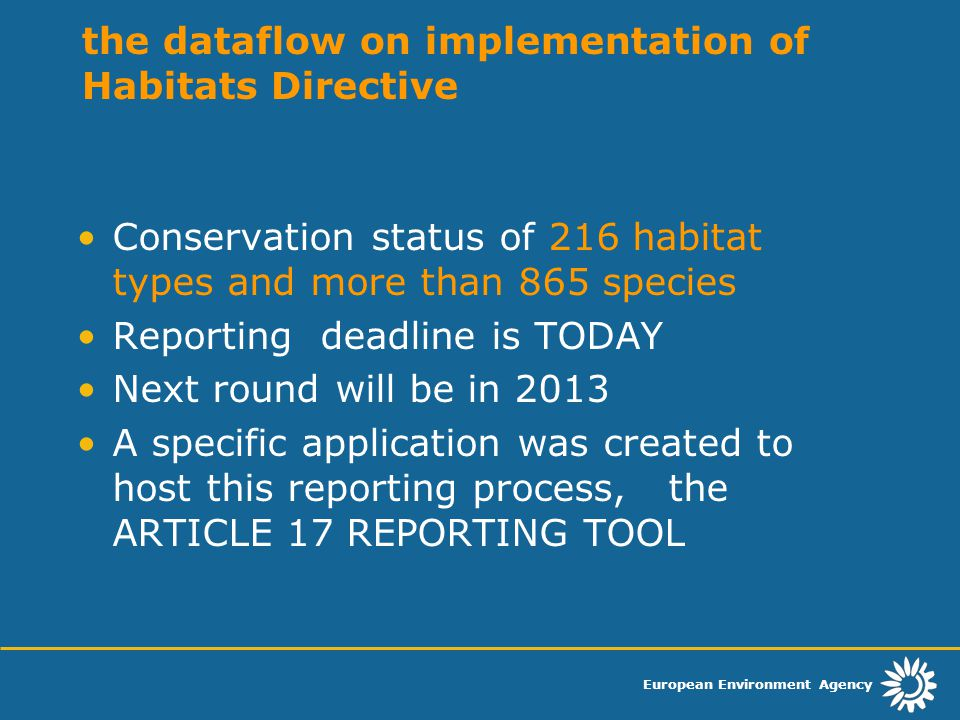 European Environment Agency the dataflow on implementation of Habitats Directive Conservation status of 216 habitat types and more than 865 species Reporting deadline is TODAY Next round will be in 2013 A specific application was created to host this reporting process, the ARTICLE 17 REPORTING TOOL