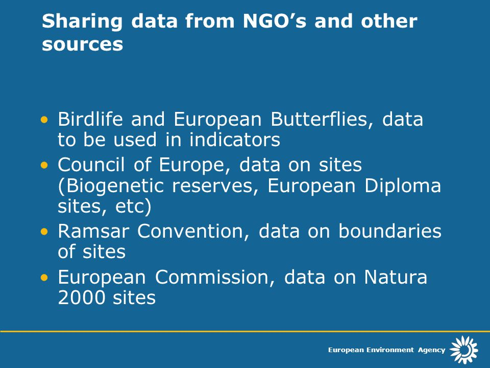 European Environment Agency Sharing data from NGO's and other sources Birdlife and European Butterflies, data to be used in indicators Council of Europe, data on sites (Biogenetic reserves, European Diploma sites, etc) Ramsar Convention, data on boundaries of sites European Commission, data on Natura 2000 sites