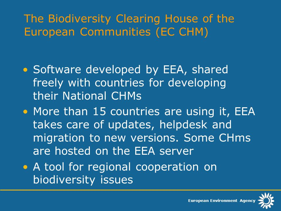 European Environment Agency The Biodiversity Clearing House of the European Communities (EC CHM) Software developed by EEA, shared freely with countries for developing their National CHMs More than 15 countries are using it, EEA takes care of updates, helpdesk and migration to new versions.