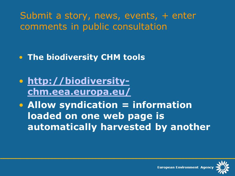 European Environment Agency Submit a story, news, events, + enter comments in public consultation The biodiversity CHM tools http://biodiversity- chm.