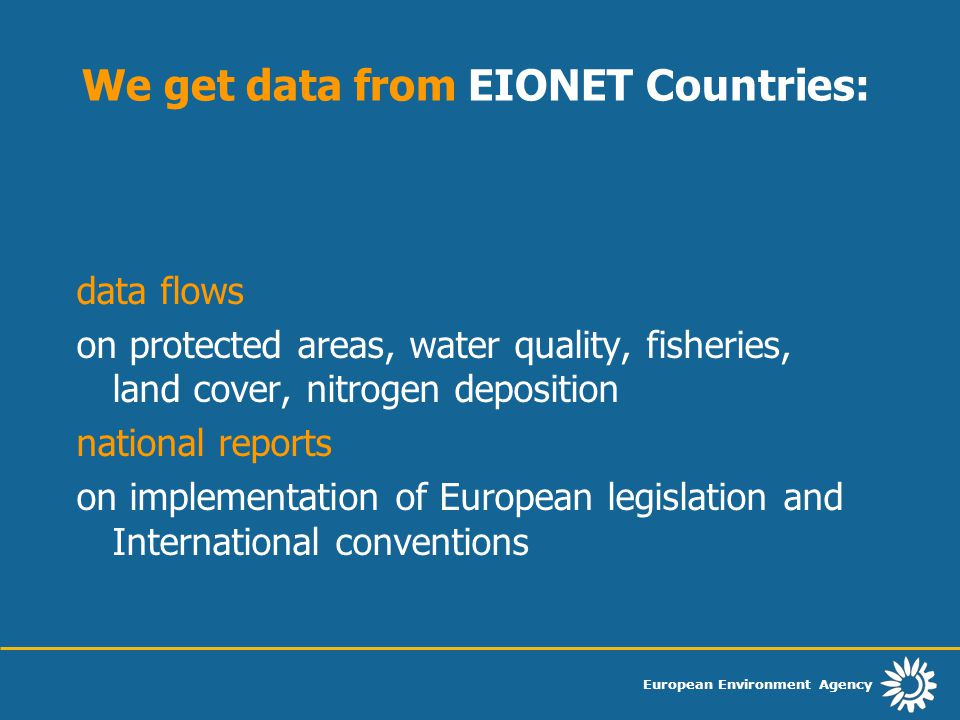 European Environment Agency We get data from EIONET Countries: data flows on protected areas, water quality, fisheries, land cover, nitrogen deposition national reports on implementation of European legislation and International conventions