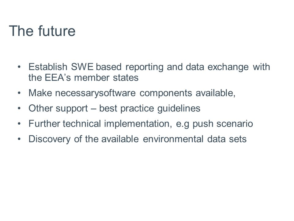 The future Establish SWE based reporting and data exchange with the EEA's member states Make necessarysoftware components available, Other support – best practice guidelines Further technical implementation, e.g push scenario Discovery of the available environmental data sets