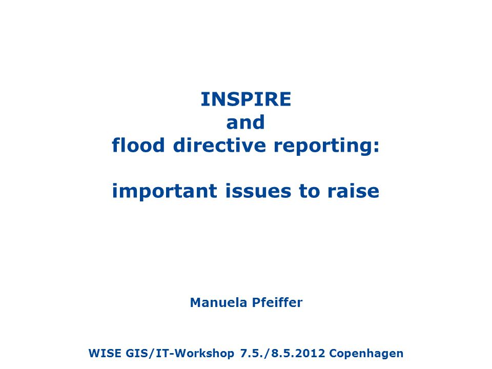 INSPIRE and flood directive reporting: important issues to raise Manuela Pfeiffer WISE GIS/IT-Workshop 7.5./8.5.2012 Copenhagen