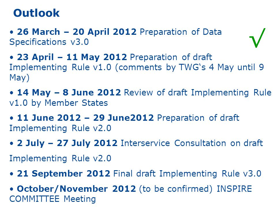 Outlook 26 March – 20 April 2012 Preparation of Data Specifications v3.0 23 April – 11 May 2012 Preparation of draft Implementing Rule v1.0 (comments by TWG's 4 May until 9 May) 14 May – 8 June 2012 Review of draft Implementing Rule v1.0 by Member States 11 June 2012 – 29 June2012 Preparation of draft Implementing Rule v2.0 2 July – 27 July 2012 Interservice Consultation on draft Implementing Rule v2.0 21 September 2012 Final draft Implementing Rule v3.0 October/November 2012 (to be confirmed) INSPIRE COMMITTEE Meeting √