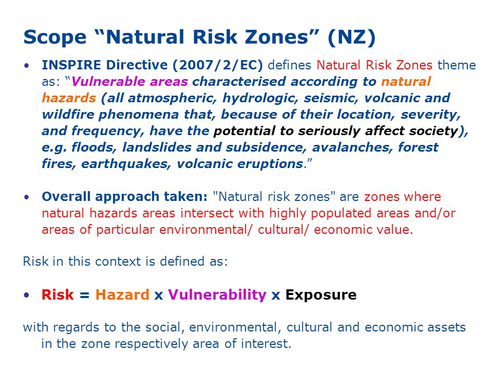 Scope Natural Risk Zones (NZ) INSPIRE Directive (2007/2/EC) defines Natural Risk Zones theme as: Vulnerable areas characterised according to natural hazards (all atmospheric, hydrologic, seismic, volcanic and wildfire phenomena that, because of their location, severity, and frequency, have the potential to seriously affect society), e.g.