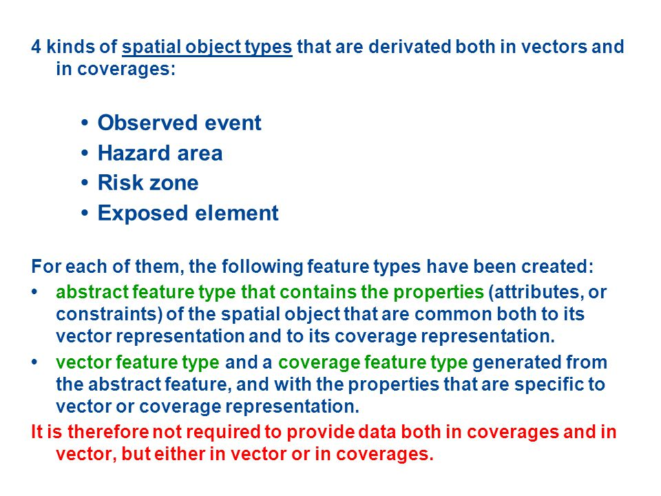 4 kinds of spatial object types that are derivated both in vectors and in coverages: Observed event Hazard area Risk zone Exposed element For each of them, the following feature types have been created: abstract feature type that contains the properties (attributes, or constraints) of the spatial object that are common both to its vector representation and to its coverage representation.