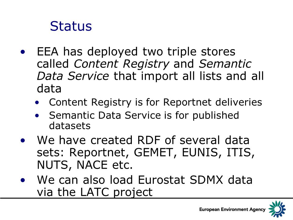 Status EEA has deployed two triple stores called Content Registry and Semantic Data Service that import all lists and all data Content Registry is for Reportnet deliveries Semantic Data Service is for published datasets We have created RDF of several data sets: Reportnet, GEMET, EUNIS, ITIS, NUTS, NACE etc.
