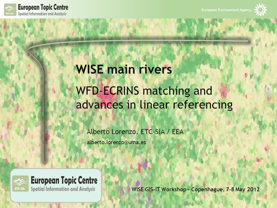 WISE GIS-IT Workshop – Copenhague, 7-8 May 2012 WISE main rivers WFD-ECRINS matching and advances in linear referencing Right click to Change Picture to your institutional logo and adjust Alberto Lorenzo, ETC-SIA / EEA alberto.lorenzo@uma.es