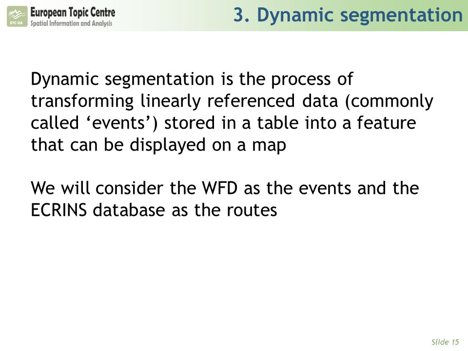 Slide 15 3. Dynamic segmentation Dynamic segmentation is the process of transforming linearly referenced data (commonly called 'events') stored in a t