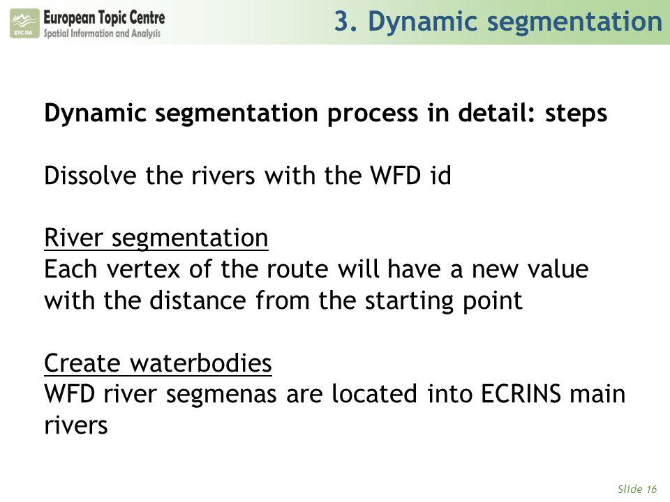 Slide 16 3. Dynamic segmentation Dynamic segmentation process in detail: steps Dissolve the rivers with the WFD id River segmentation Each vertex of t
