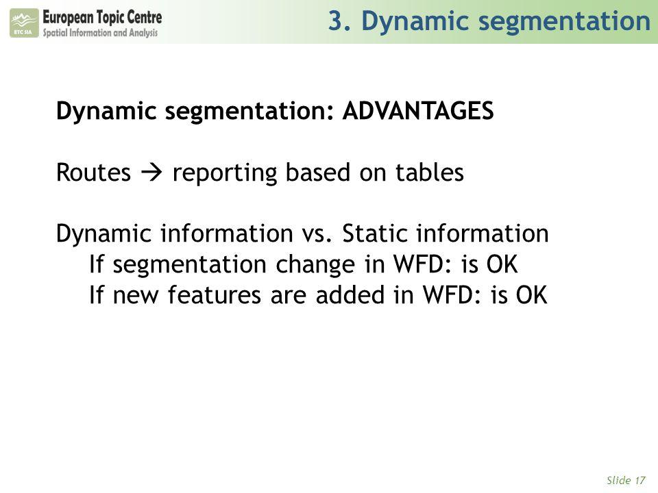 Slide 17 3. Dynamic segmentation Dynamic segmentation: ADVANTAGES Routes  reporting based on tables Dynamic information vs. Static information If seg