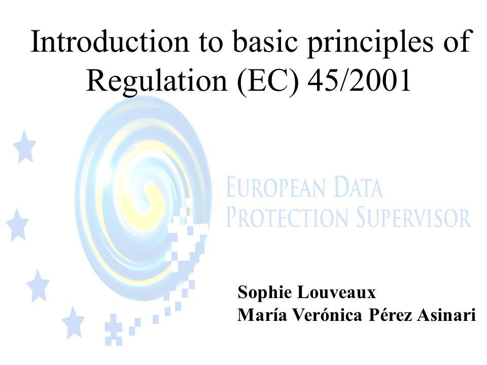 Introduction to basic principles of Regulation (EC) 45/2001 Sophie Louveaux María Verónica Pérez Asinari