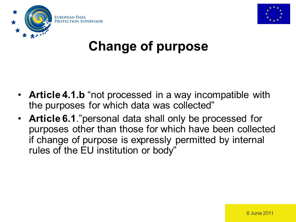 8 June 2011 Change of purpose Article 4.1.b not processed in a way incompatible with the purposes for which data was collected Article 6.1. personal data shall only be processed for purposes other than those for which have been collected if change of purpose is expressly permitted by internal rules of the EU institution or body