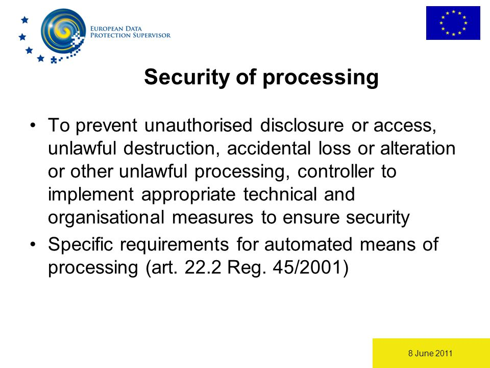 8 June 2011 Security of processing To prevent unauthorised disclosure or access, unlawful destruction, accidental loss or alteration or other unlawful processing, controller to implement appropriate technical and organisational measures to ensure security Specific requirements for automated means of processing (art.