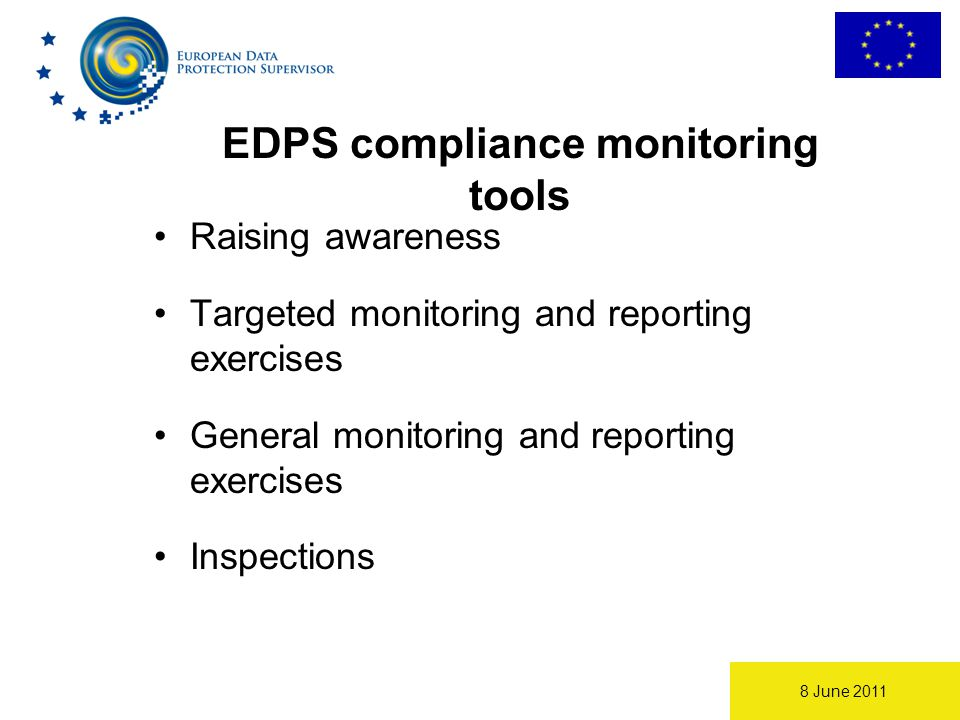8 June 2011 Raising awareness Targeted monitoring and reporting exercises General monitoring and reporting exercises Inspections EDPS compliance monitoring tools
