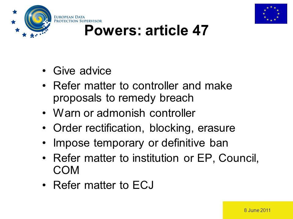 8 June 2011 Powers: article 47 Give advice Refer matter to controller and make proposals to remedy breach Warn or admonish controller Order rectification, blocking, erasure Impose temporary or definitive ban Refer matter to institution or EP, Council, COM Refer matter to ECJ