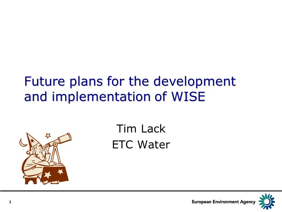 1 Future plans for the development and implementation of WISE Tim Lack ETC Water