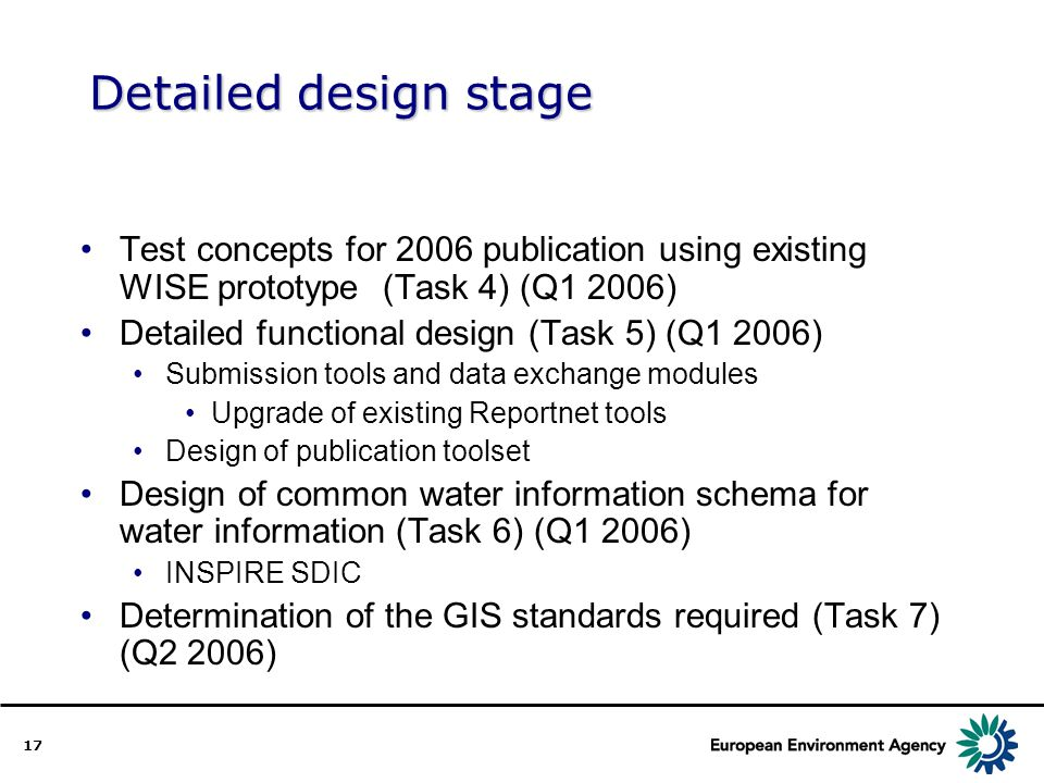 17 Detailed design stage Test concepts for 2006 publication using existing WISE prototype (Task 4) (Q1 2006) Detailed functional design (Task 5) (Q1 2006) Submission tools and data exchange modules Upgrade of existing Reportnet tools Design of publication toolset Design of common water information schema for water information (Task 6) (Q1 2006) INSPIRE SDIC Determination of the GIS standards required (Task 7) (Q2 2006)