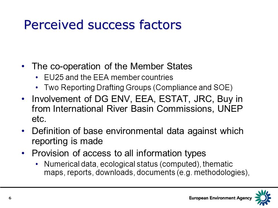 6 Perceived success factors The co-operation of the Member States EU25 and the EEA member countries Two Reporting Drafting Groups (Compliance and SOE) Involvement of DG ENV, EEA, ESTAT, JRC, Buy in from International River Basin Commissions, UNEP etc.