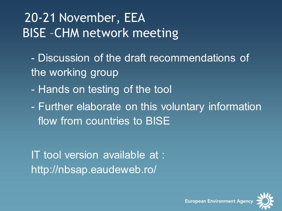 20-21 November, EEA BISE –CHM network meeting - Discussion of the draft recommendations of the working group -Hands on testing of the tool -Further elaborate on this voluntary information flow from countries to BISE IT tool version available at : http://nbsap.eaudeweb.ro/