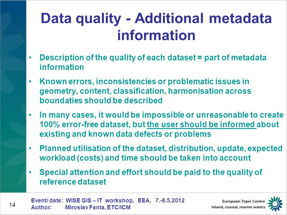 14 Event/ date: WISE GIS – IT workshop, EEA, 7.-8.5.2012 Author: Miroslav Fanta, ETC/ICM Data quality - Additional metadata information Description of the quality of each dataset = part of metadata information Known errors, inconsistencies or problematic issues in geometry, content, classification, harmonisation across boundaties should be described In many cases, it would be impossible or unreasonable to create 100% error-free dataset, but the user should be informed about existing and known data defects or problems Planned utilisation of the dataset, distribution, update, expected workload (costs) and time should be taken into account Special attention and effort should be paid to the quality of reference dataset