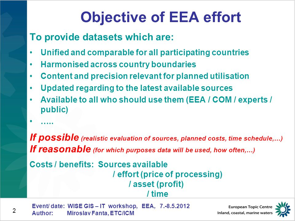 """3 Event/ date: WISE GIS – IT workshop, EEA, 7.-8.5.2012 Author: Miroslav Fanta, ETC/ICM Starting point - specification Should be done by expert who is familiar with requested / expected data, to attend maximum of a """"weak points which can occur Determine the definition and classification of requested objects (scale, precision, content of the dataset) - Data Dictionary Unify the """"variables which can differ country by country (or even within one country) Specify the realistic time schedule Specify the data manager for given dataset - Responsible for preparation of the dataset - Responsible for further utilisation and management of the dataset (the person who """"takes care of the dataset , support for users)"""