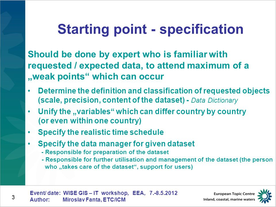 4 Event/ date: WISE GIS – IT workshop, EEA, 7.-8.5.2012 Author: Miroslav Fanta, ETC/ICM Starting point harmonisation across country boundaries Spatial data reported by countries Should match to country boundaries provided by submitter (EEA) Geometry + content (classification) should be harmonised with data reported by neighbouring countries Can be ensured by: - neighbouring countries (individual billateral coordination) - dream - regional coordinator – difficult management, additional costs - data manager (central level) – can be huge amount of work - feedback from countries needed (confirmation of corrected data) - in certain cases it is impossible to get successful result
