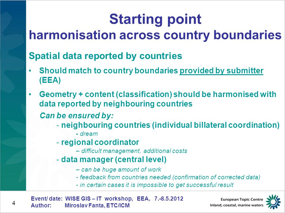 """5 Event/ date: WISE GIS – IT workshop, EEA, 7.-8.5.2012 Author: Miroslav Fanta, ETC/ICM What can happen if mentioned rules are not followed Data from different countries are hardly comparable Data provided by countries are not checked and harmonised, only """"sticked together Time consuming preparation of pan-European dataset => delayed (or even unfinished) final product, increased costs More frequent feedback from countries needed Impossible to reach expected quality Limited utilisation of data Nobody is managing the dataset once produced (missing support for users) Know-how about the dataset is lost in case of change of personnel (unsufficient / missing documentation) …."""