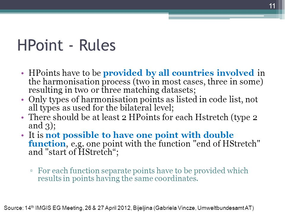 HPoint - Rules HPoints have to be provided by all countries involved in the harmonisation process (two in most cases, three in some) resulting in two or three matching datasets; Only types of harmonisation points as listed in code list, not all types as used for the bilateral level; There should be at least 2 HPoints for each Hstretch (type 2 and 3); It is not possible to have one point with double function, e.g.