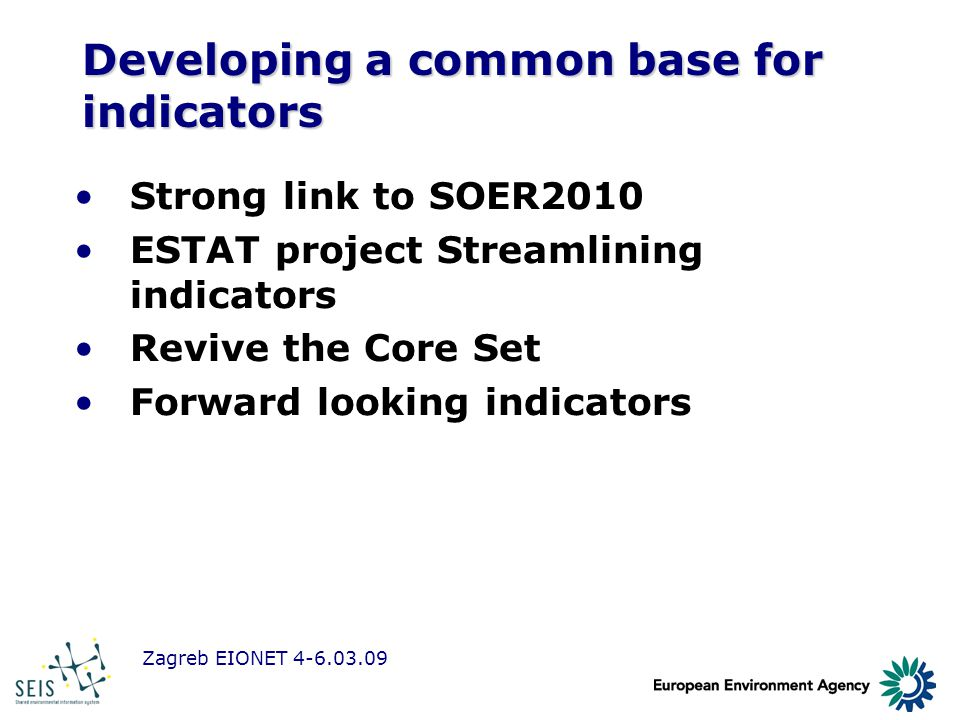 Zagreb EIONET 4-6.03.09 Developing a common base for indicators Strong link to SOER2010 ESTAT project Streamlining indicators Revive the Core Set Forw