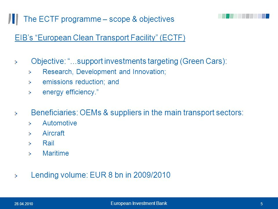 "528.04.2010 European Investment Bank The ECTF programme – scope & objectives EIB's ""European Clean Transport Facility"" (ECTF) Objective: ""...support i"