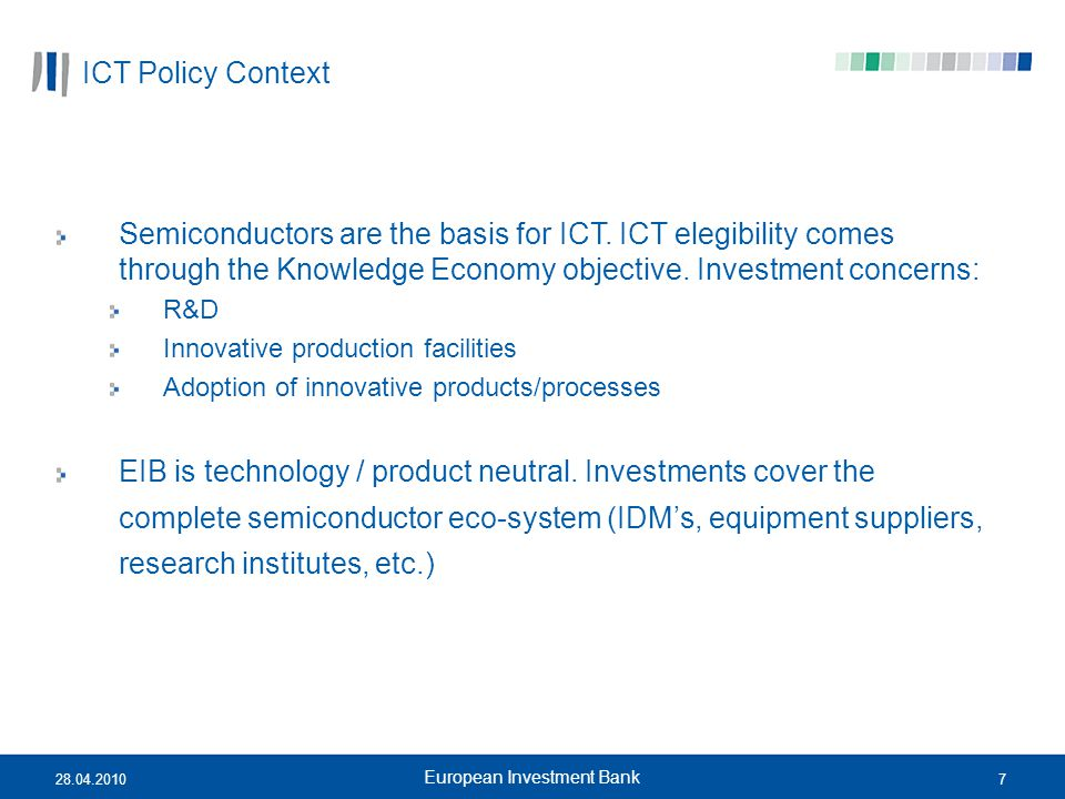 728.04.2010 European Investment Bank ICT Policy Context Semiconductors are the basis for ICT. ICT elegibility comes through the Knowledge Economy obje
