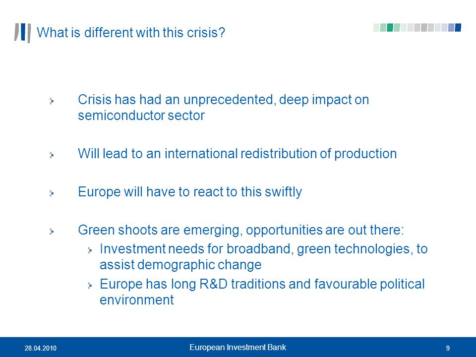 928.04.2010 European Investment Bank What is different with this crisis? Crisis has had an unprecedented, deep impact on semiconductor sector Will lea
