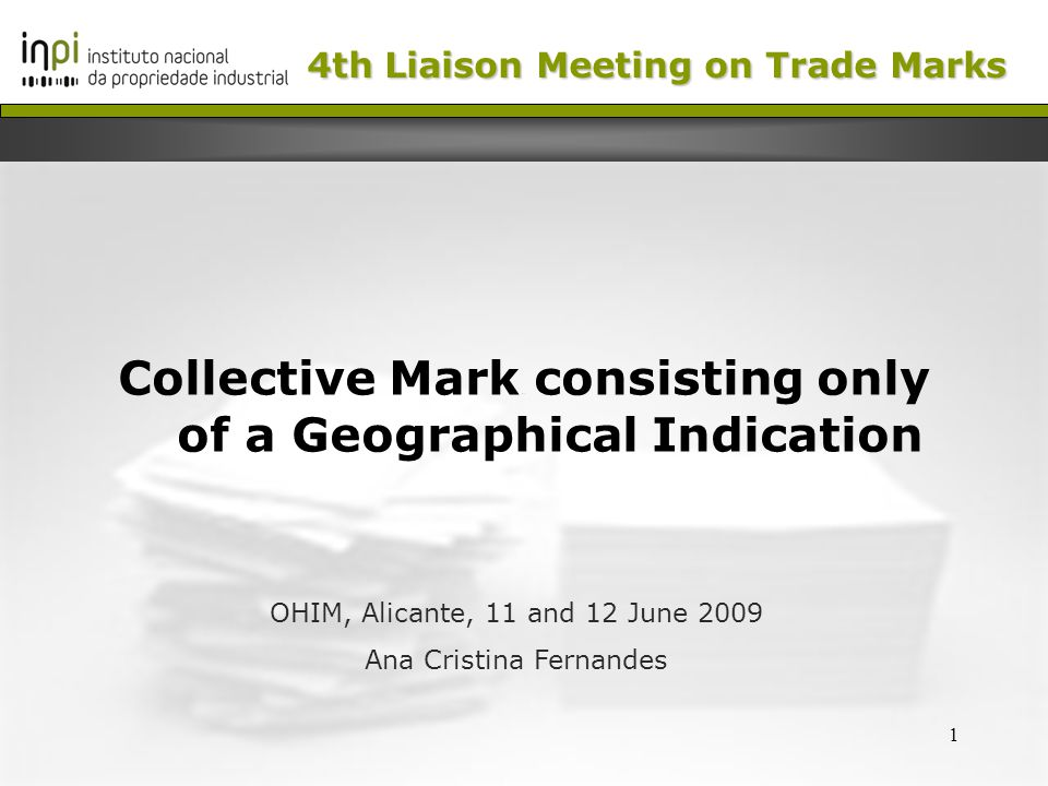 1 Collective Mark consisting only of a Geographical Indication OHIM, Alicante, 11 and 12 June 2009 Ana Cristina Fernandes 4th Liaison Meeting on Trade Marks