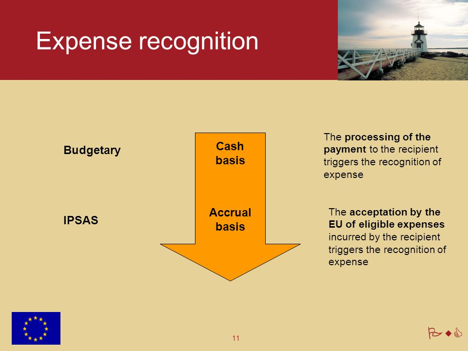 11 PwC Expense recognition Cash basis Budgetary Accrual basis IPSAS The processing of the payment to the recipient triggers the recognition of expense