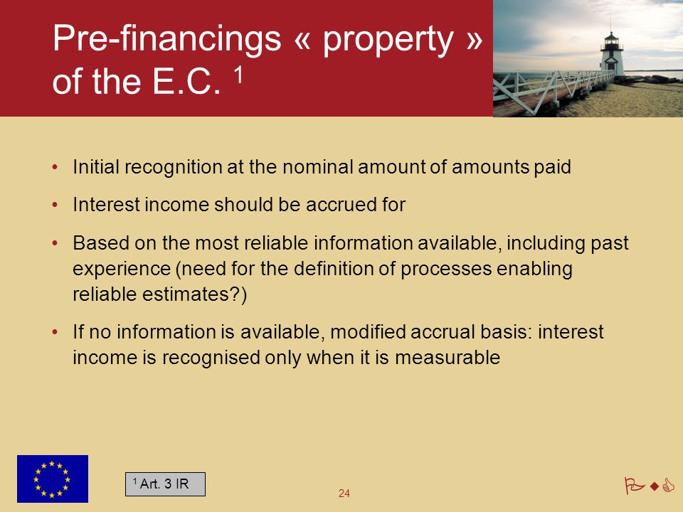 24 PwC Pre-financings « property » of the E.C. 1 Initial recognition at the nominal amount of amounts paid Interest income should be accrued for Based