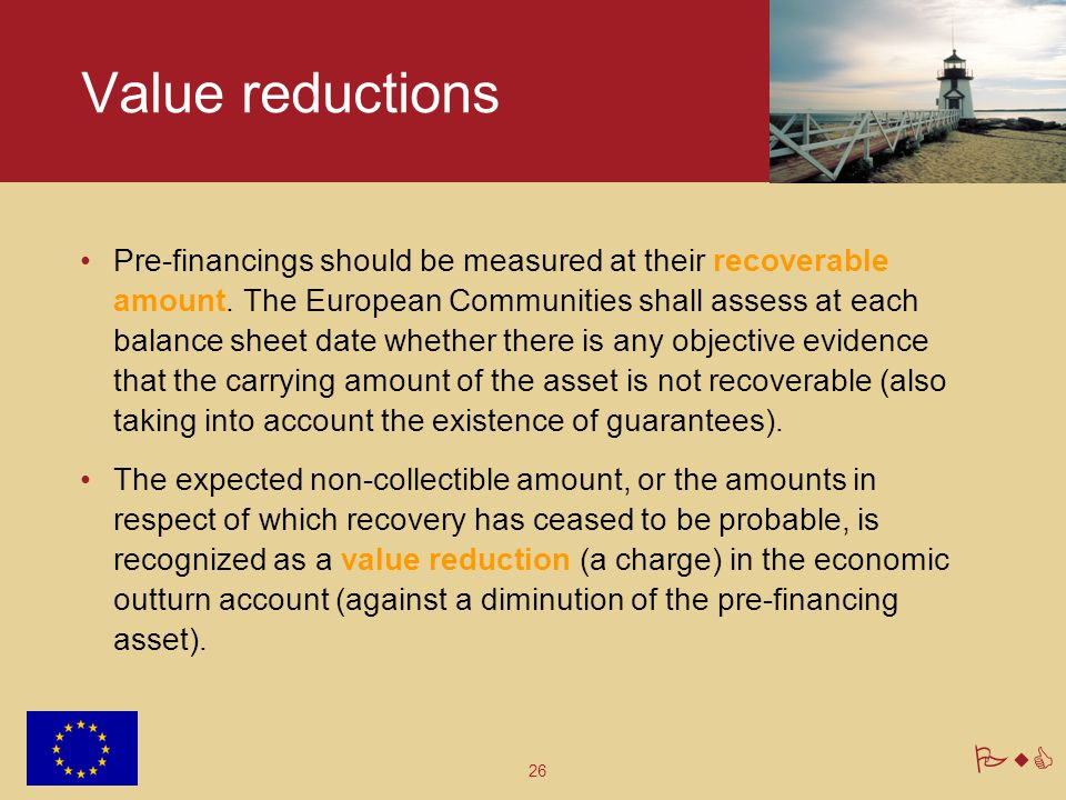 26 PwC Value reductions Pre-financings should be measured at their recoverable amount. The European Communities shall assess at each balance sheet dat